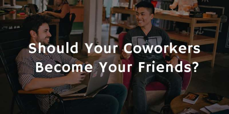 Should Your Coworkers Become Your Friends?
